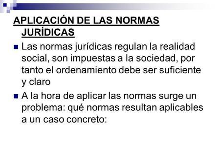 APLICACIÓN DE LAS NORMAS JURÍDICAS Las normas jurídicas regulan la realidad social, son impuestas a la sociedad, por tanto el ordenamiento debe ser suficiente.