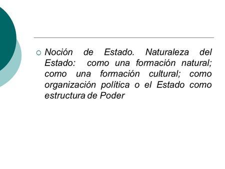 Noción de Estado. Naturaleza del Estado: como una formación natural; como una formación cultural; como organización política o el Estado como estructura.