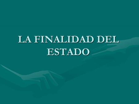LA FINALIDAD DEL ESTADO. 1.EL BIEN COMUN COMO FINALIDAD DEL ESTADO 2.TIPOS DE FINALIDAD ESTATAL –Fines absolutos: Fines expansivosFines expansivos Fines.
