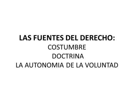 LAS FUENTES DEL DERECHO: COSTUMBRE DOCTRINA LA AUTONOMIA DE LA VOLUNTAD.