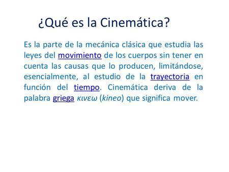 ¿Qué es la Cinemática? Es la parte de la mecánica clásica que estudia las leyes del movimiento de los cuerpos sin tener en cuenta las causas que lo producen,