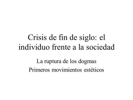 Crisis de fin de siglo: el individuo frente a la sociedad La ruptura de los dogmas Primeros movimientos estéticos.