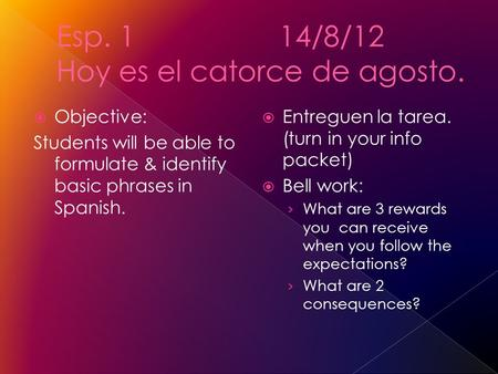 Objective: Students will be able to formulate & identify basic phrases in Spanish. Entreguen la tarea. (turn in your info packet) Bell work: What are 3.