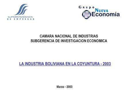 CAMARA NACIONAL DE INDUSTRIAS SUBGERENCIA DE INVESTIGACION ECONOMICA LA INDUSTRIA BOLIVIANA EN LA COYUNTURA - 2003 Marzo - 2003.