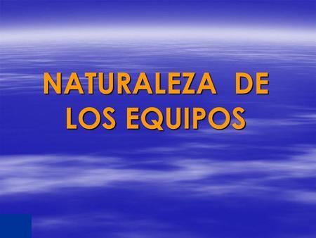 NATURALEZA DE LOS EQUIPOS. ORG. TRADICIONALORG. MODERNA Autoridad basada en la posición jerárquica Muchos niveles jerárquicos Orientación al cumplimento.