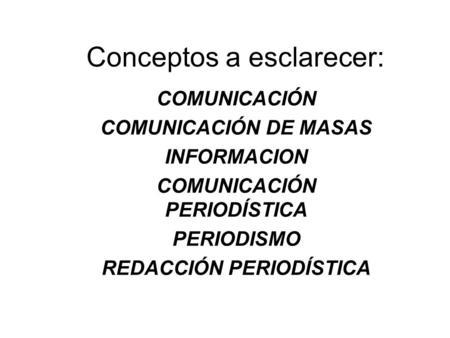 Conceptos a esclarecer: COMUNICACIÓN COMUNICACIÓN DE MASAS INFORMACION COMUNICACIÓN PERIODÍSTICA PERIODISMO REDACCIÓN PERIODÍSTICA.