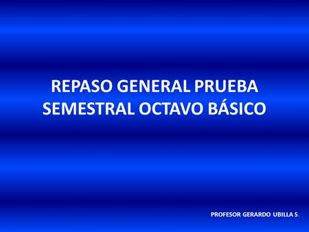 REPASO GENERAL PRUEBA SEMESTRAL OCTAVO BÁSICO PROFESOR GERARDO UBILLA S.