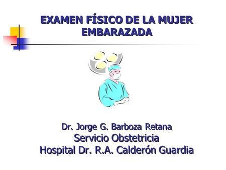 EXAMEN FÍSICO DE LA MUJER EMBARAZADA Dr. Jorge G. Barboza Retana Servicio Obstetricia Hospital Dr. R.A. Calderón Guardia.