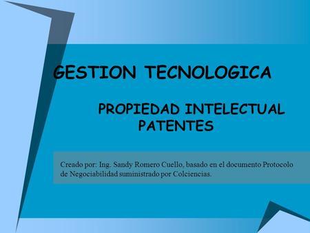 PROPIEDAD INTELECTUAL PATENTES GESTION TECNOLOGICA Creado por: Ing. Sandy Romero Cuello, basado en el documento Protocolo de Negociabilidad suministrado.