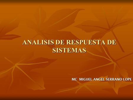 ANALISIS DE RESPUESTA DE SISTEMAS MC MIGUEL ANGEL SERRANO LOPE.