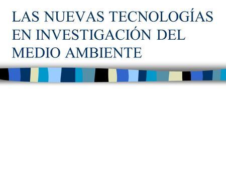 LAS NUEVAS TECNOLOGÍAS EN INVESTIGACIÓN DEL MEDIO AMBIENTE.