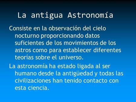 La antigua Astronomía Consiste en la observación del cielo nocturno proporcionando datos suficientes de los movimientos de los astros como para establecer.