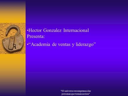 El universo recompensa a las personas que toman accion Hector Gonzalez Internacional Presenta: Academia de ventas y liderazgo.