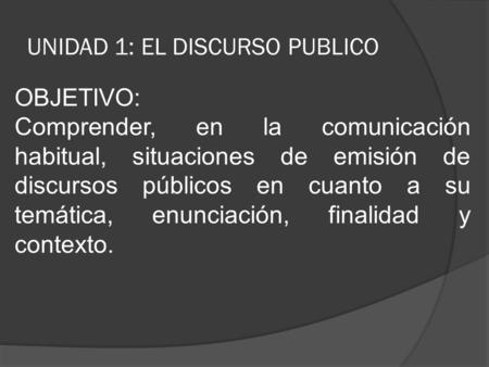 UNIDAD 1: EL DISCURSO PUBLICO OBJETIVO: Comprender, en la comunicación habitual, situaciones de emisión de discursos públicos en cuanto a su temática,