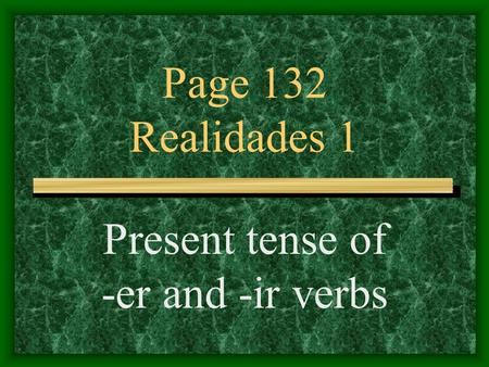 Page 132 Realidades 1 Present tense of -er and -ir verbs.