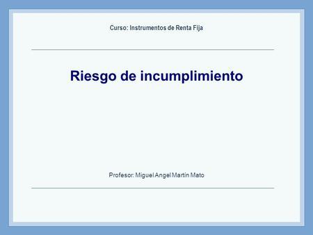 Riesgo de incumplimiento Curso: Instrumentos de Renta Fija Profesor: Miguel Angel Martín Mato.