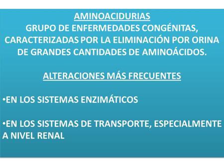 AMINOACIDURIAS GRUPO DE ENFERMEDADES CONGÉNITAS, CARACTERIZADAS POR LA ELIMINACIÓN POR ORINA DE GRANDES CANTIDADES DE AMINOÁCIDOS. ALTERACIONES MÁS FRECUENTES.