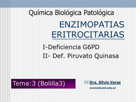 ENZIMOPATIAS ERITROCITARIAS Química Biológica Patológica Dra. Silvia Varas I-Deficiencia G6PD II- Def. Piruvato Quinasa Tema:3 (Bolilla3)