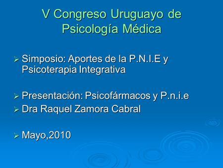 V Congreso Uruguayo de Psicología Médica Simposio: Aportes de la P.N.I.E y Psicoterapia Integrativa Simposio: Aportes de la P.N.I.E y Psicoterapia Integrativa.