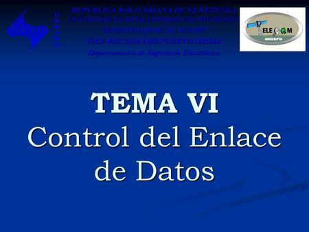 TEMA VI Control del Enlace de Datos REPÚBLICA BOLIVARIANA DE VENEZUELA UNIVERSIDAD NACIONAL EXPERIMENTAL POLITÉCNICA ANTONIO JOSÉ DE SUCRE ANTONIO JOSÉ