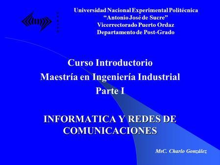 Curso Introductorio Maestría en Ingeniería Industrial Parte I INFORMATICA Y REDES DE COMUNICACIONES Universidad Nacional Experimental Politécnica Antonio.