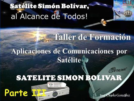 Ing. Charlo González Aplicaciones de Comunicaciones por Satélite SATELITE SIMON BOLIVAR Satélite Simón Bolívar, al Alcance de Todos! Parte III Taller de.