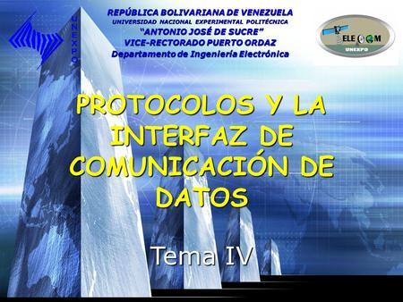 PROTOCOLOS Y LA INTERFAZ DE COMUNICACIÓN DE DATOS Tema IV REPÚBLICA BOLIVARIANA DE VENEZUELA UNIVERSIDAD NACIONAL EXPERIMENTAL POLITÉCNICA ANTONIO JOSÉ