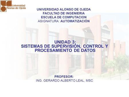 UNIDAD 3: SISTEMAS DE SUPERVISIÓN, CONTROL Y PROCESAMIENTO DE DATOS UNIDAD 3: SISTEMAS DE SUPERVISIÓN, CONTROL Y PROCESAMIENTO DE DATOS UNIVERSIDAD ALONSO.
