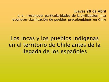 Jueves 28 de Abril a. e. : reconocer particularidades de la civilización Inca reconocer clasificación de pueblos precolombinos en Chile Los Incas y los.
