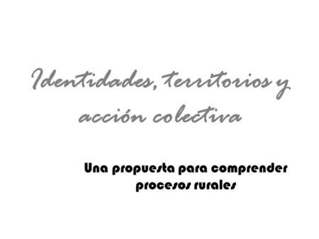 Identidades, territorios y acción colectiva Una propuesta para comprender procesos rurales.