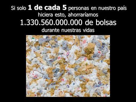 Si solo 1 de cada 5 personas en nuestro país hiciera esto, ahorraríamos 1.330.560.000.000 de bolsas durante nuestras vidas Si solo 1 de cada 5 personas.