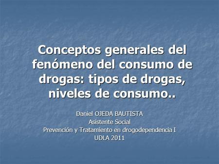 Conceptos generales del fenómeno del consumo de drogas: tipos de drogas, niveles de consumo.. Daniel OJEDA BAUTISTA Asistente Social Prevención y Tratamiento.