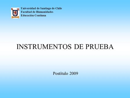 INSTRUMENTOS DE PRUEBA Universidad de Santiago de Chile Facultad de Humanidades Educación Continua Postítulo 2009.