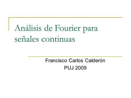 Análisis de Fourier para señales continuas Francisco Carlos Calderón PUJ 2009.