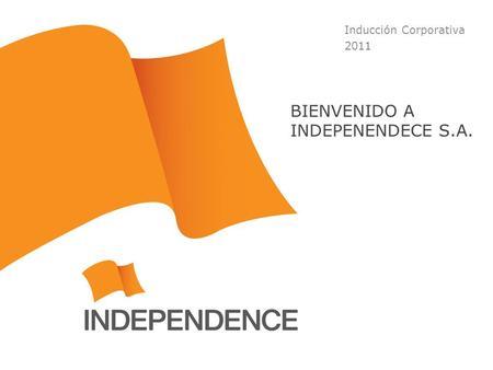 Inducción Corporativa 2011 BIENVENIDO A INDEPENENDECE S.A.