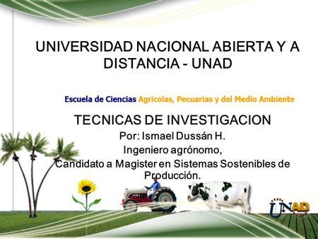 UNIVERSIDAD NACIONAL ABIERTA Y A DISTANCIA - UNAD TECNICAS DE INVESTIGACION Por: Ismael Dussán H. Ingeniero agrónomo, Candidato a Magister en Sistemas.