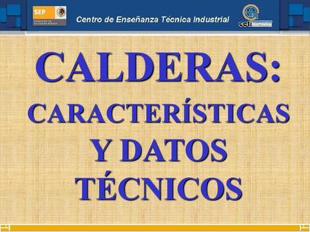 CALDERAS: CARACTERÍSTICAS Y DATOS TÉCNICOS. Una caldera es una máquina o dispositivo de ingeniería que está diseñado para generar vapor saturado. Éste.