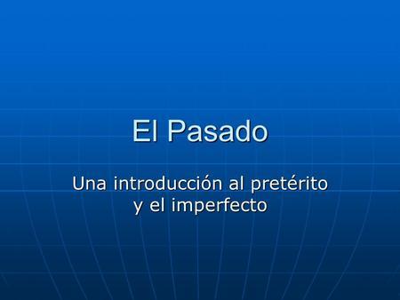 El Pasado Una introducción al pretérito y el imperfecto.