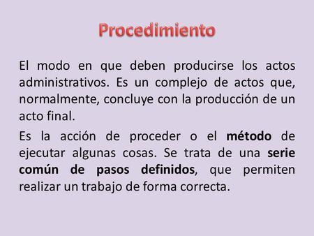 El modo en que deben producirse los actos administrativos. Es un complejo de actos que, normalmente, concluye con la producción de un acto final. Es la.