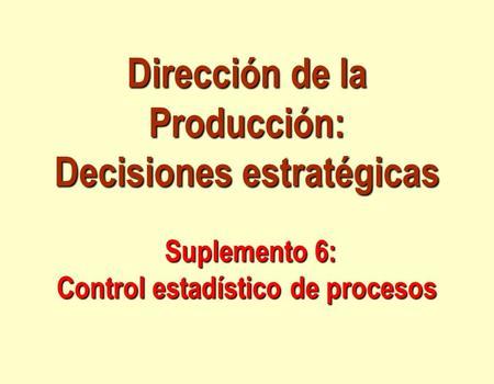 Dirección de la Producción: Decisiones estratégicas Suplemento 6: Control estadístico de procesos.