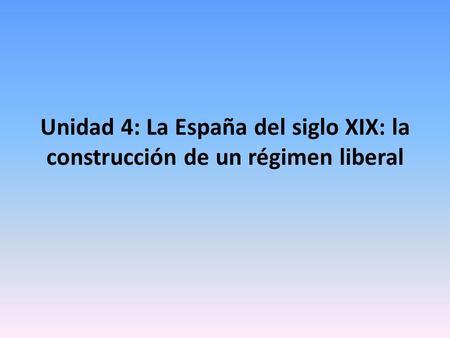 Unidad 4: La España del siglo XIX: la construcción de un régimen liberal.