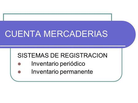 CUENTA MERCADERIAS SISTEMAS DE REGISTRACION Inventario periódico Inventario permanente.