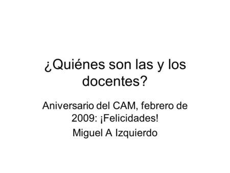 ¿Quiénes son las y los docentes? Aniversario del CAM, febrero de 2009: ¡Felicidades! Miguel A Izquierdo.