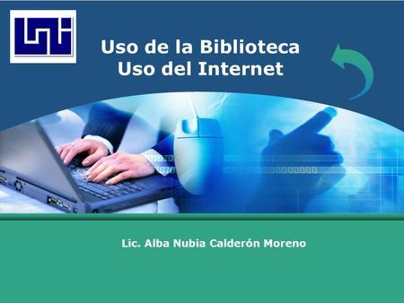 LOGO Uso de la Biblioteca Uso del Internet Lic. Alba Nubia Calderón Moreno.