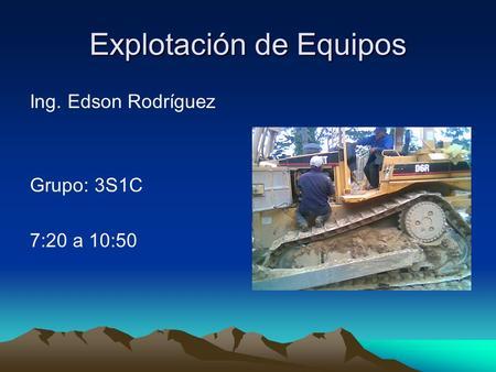 Explotación de Equipos Ing. Edson Rodríguez Grupo: 3S1C 7:20 a 10:50.
