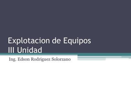 Explotacion de Equipos III Unidad Ing. Edson Rodriguez Solorzano.