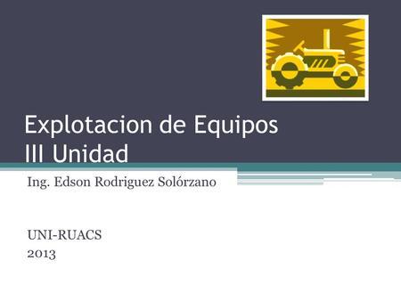 Explotacion de Equipos III Unidad Ing. Edson Rodriguez Solórzano UNI-RUACS 2013.