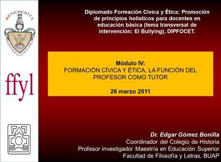 Dr. Edgar Gómez Bonilla Coordinador del Colegio de Historia Profesor investigador Maestría en Educación Superior Facultad de Filosofía y Letras, BUAP Diplomado.