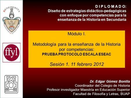 DIPLOMADO EN DISEÑO DE ESTRATEGIAS PARA LA ENSEÑANZA DE LA HISTORIA EN EDUCACIÓN BÁSICA MÓDULO. METODOLOGÍA PARA LA ENSEÑANZA DE LA HISTORIA Dr. Edgar.