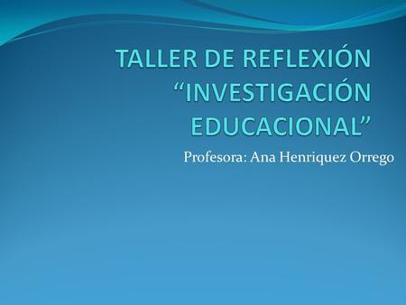 Profesora: Ana Henriquez Orrego. TÓPICOS FUNDAMENTALES DE LA INVESTIGACION EDUCATIVA Necesidad de resolver problemas Investigación contextualizada Que.